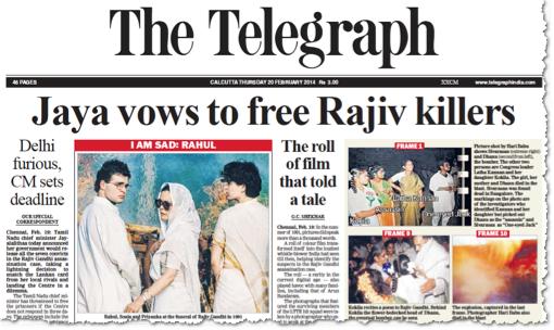 """""""ג׳איה מתחייבת לשחרר את רוצחי רג׳יב״. ג׳איה היא ג׳איאלאליטה (Jayalalithaa), ראש הממשלה של מדינת טאמיל-נאדו בדרום הודו. רג׳יב, שאת רוצחיו היא רוצה לשחרר, הוא רג׳יב גאנדהי, ראש הממשלה לשעבר, ארש נרצח במהלךל עצרת בחירות בטאמיל-נאדו, ב-1991. מחבלת מתאבדת פוצצה את עצמה לצדו. היא היתה שייכת לארגון טירור, שלחם לטובת עצמאות למיעוט הטמילי באי השכן סרי-לנקה. ה׳טלגרף׳ הוא עתון יומי המופיע בעיר קולקאטה (כלכתה). הגזיר הזה הוא מ-20 בפברואר 2014"""
